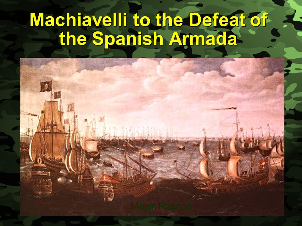 Slide 1 Machiavelli to the Defeat of the Spanish Armada Major Rascon