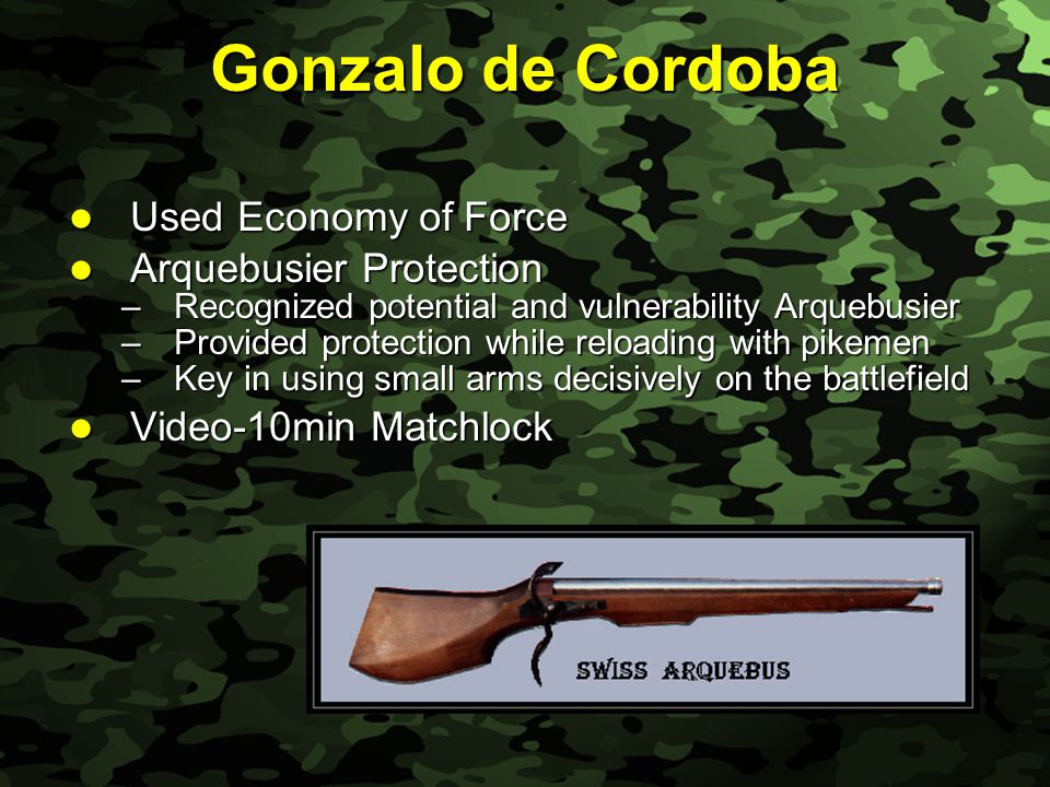 Slide 10 Gonzalo de Cordoba Used Economy of Force Used Economy of Force Arquebusier Protection Arquebusier Protection –Recognized potential and vulner
