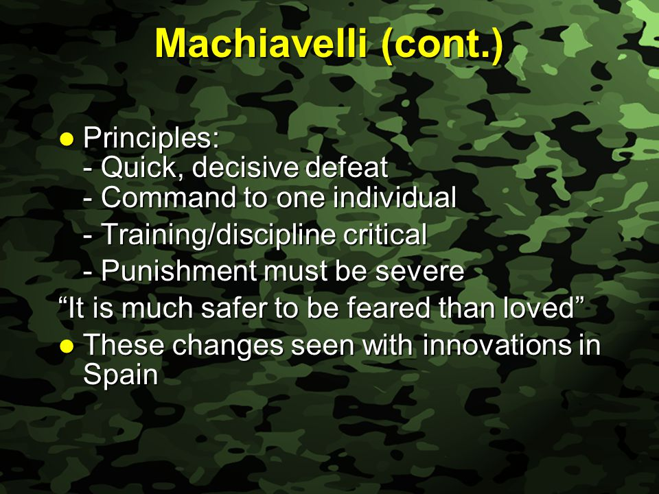 Slide 6 Machiavelli (cont.) Principles: - Quick, decisive defeat - Command to one individual Principles: - Quick, decisive defeat - Command to one individual - Training/discipline critical - Punishment must be severe It is much safer to be feared than loved These changes seen with innovations in Spain These changes seen with innovations in Spain