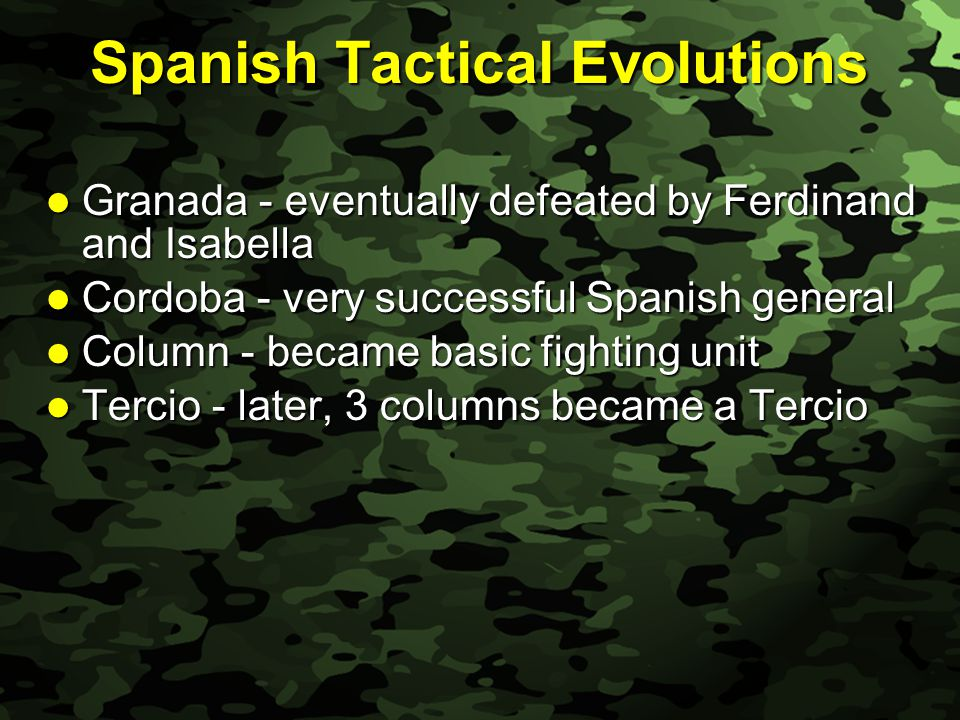 Slide 7 Spanish Tactical Evolutions Granada - eventually defeated by Ferdinand and Isabella Granada - eventually defeated by Ferdinand and Isabella Cordoba - very successful Spanish general Cordoba - very successful Spanish general Column - became basic fighting unit Column - became basic fighting unit Tercio - later, 3 columns became a Tercio Tercio - later, 3 columns became a Tercio