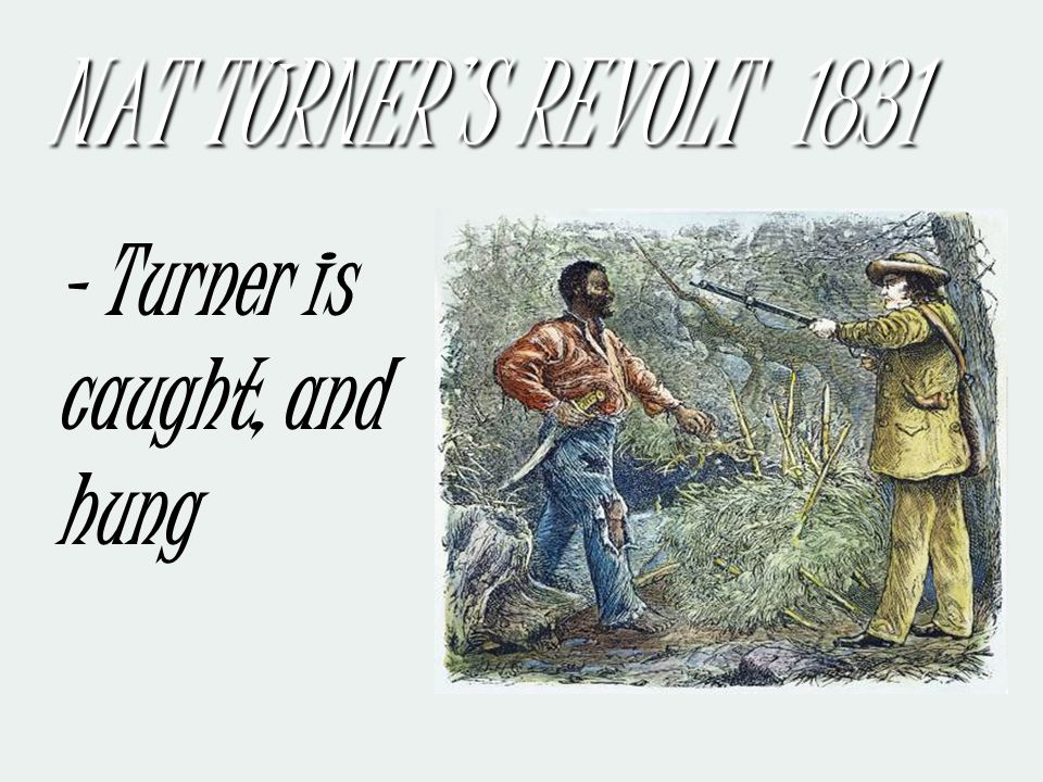 Leads 40 – 50 slaves in a revolt killing 55 whites in Virginia NAT TURNER'S REVOLT 1831