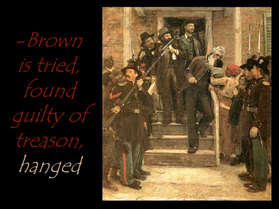 -Brown is tried; found guilty of treason, Brown was injured badly during the raid and needed help standing -Brown is tried; found guilty of treason, Brown was injured badly during the raid and needed help standing