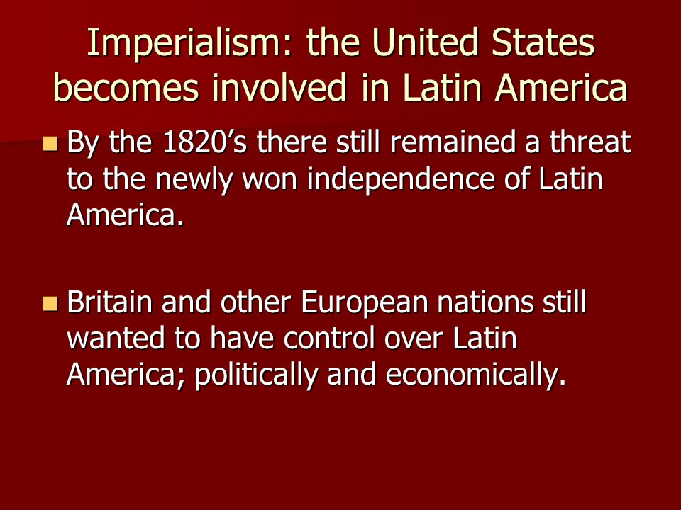 Imperialism: the United States becomes involved in Latin America By the 1820's there still remained a threat to the newly won independence of Latin America.
