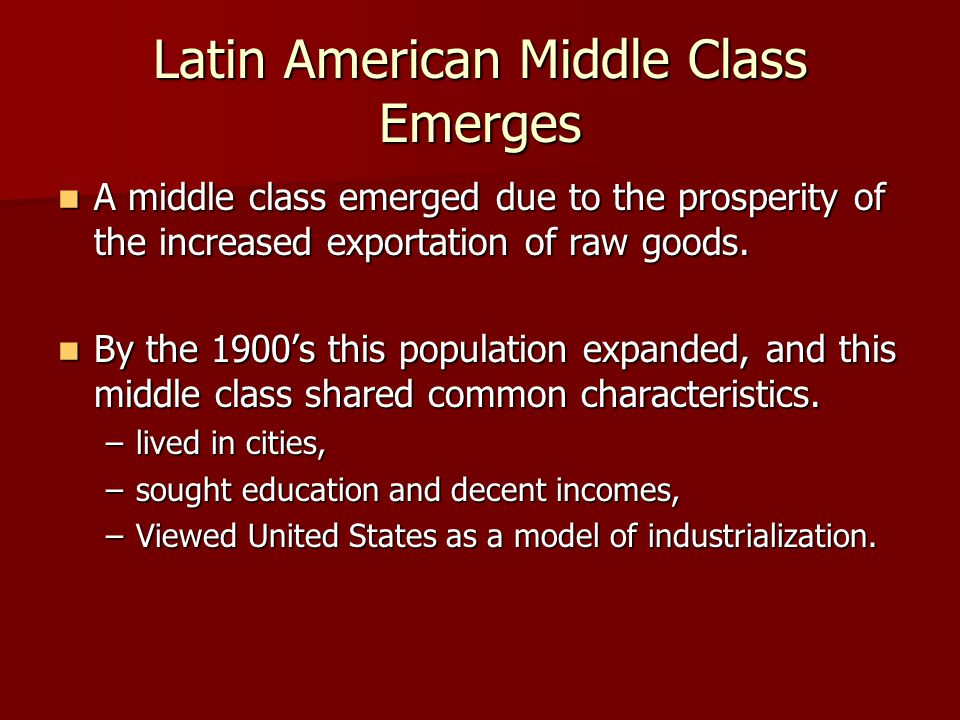 Latin American Middle Class Emerges A middle class emerged due to the prosperity of the increased exportation of raw goods.