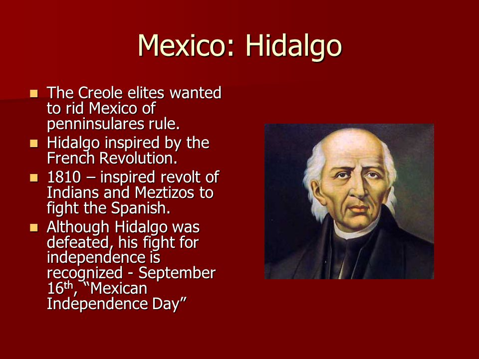 Mexico: Hidalgo The Creole elites wanted to rid Mexico of penninsulares rule.