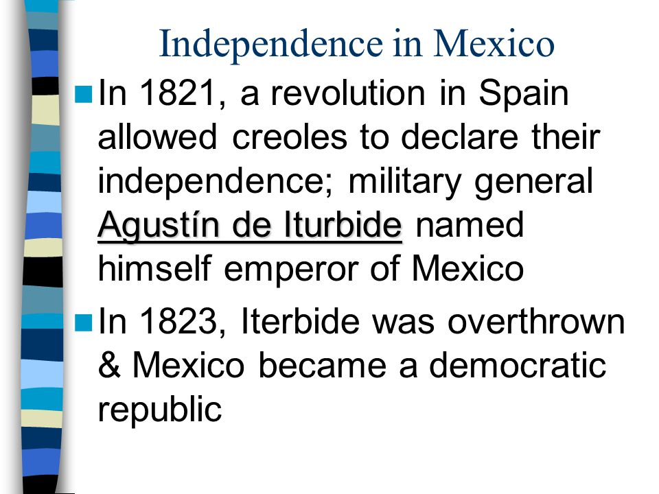 Independence in Mexico Agustín de Iturbide In 1821, a revolution in Spain allowed creoles to declare their independence; military general Agustín de I