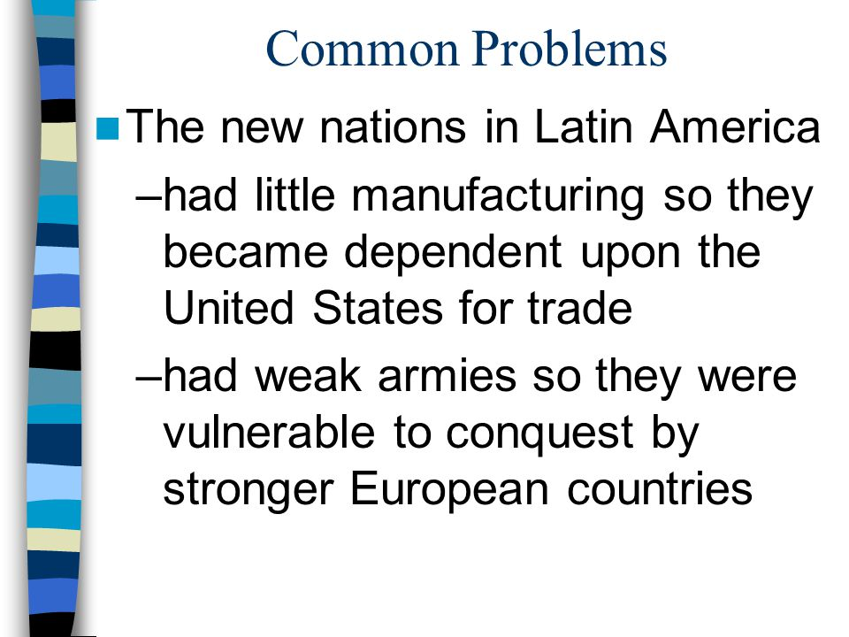 Common Problems The new nations in Latin America –had little manufacturing so they became dependent upon the United States for trade –had weak armies