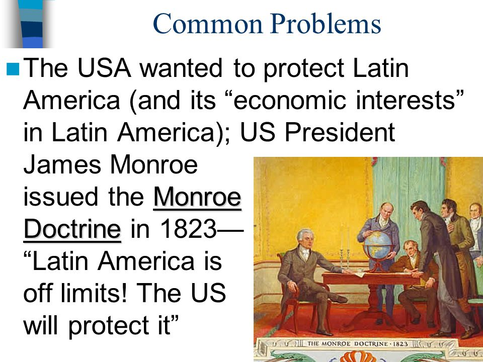 """Common Problems Monroe Doctrine The USA wanted to protect Latin America (and its """"economic interests"""" in Latin America); US President James Monroe iss"""