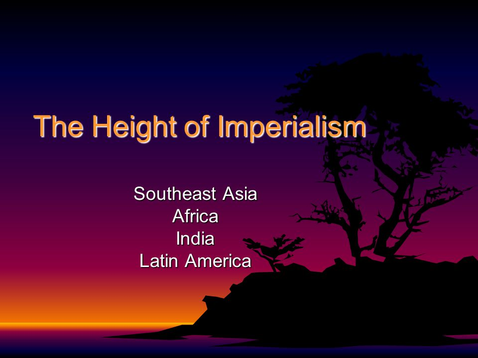 The Height of Imperialism Southeast Asia AfricaIndia Latin America