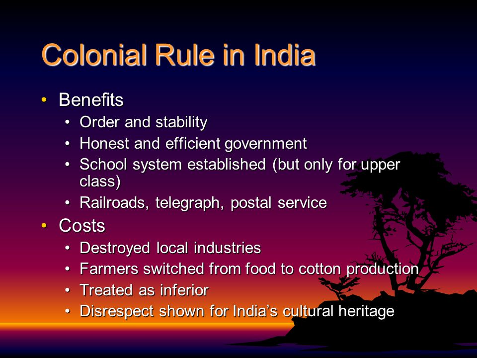 Colonial Rule in India BenefitsBenefits Order and stabilityOrder and stability Honest and efficient governmentHonest and efficient government School system established (but only for upper class)School system established (but only for upper class) Railroads, telegraph, postal serviceRailroads, telegraph, postal service CostsCosts Destroyed local industriesDestroyed local industries Farmers switched from food to cotton productionFarmers switched from food to cotton production Treated as inferiorTreated as inferior Disrespect shown for India's cultural heritageDisrespect shown for India's cultural heritage