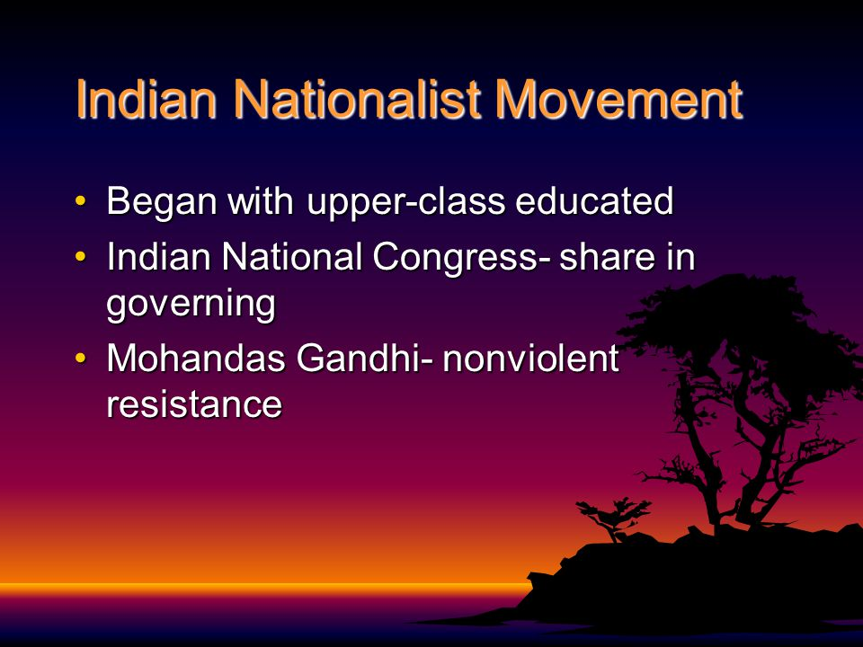 Indian Nationalist Movement Began with upper-class educatedBegan with upper-class educated Indian National Congress- share in governingIndian National Congress- share in governing Mohandas Gandhi- nonviolent resistanceMohandas Gandhi- nonviolent resistance