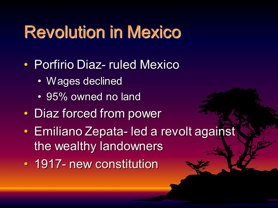 Revolution in Mexico Porfirio Diaz- ruled MexicoPorfirio Diaz- ruled Mexico Wages declinedWages declined 95% owned no land95% owned no land Diaz forced from powerDiaz forced from power Emiliano Zepata- led a revolt against the wealthy landownersEmiliano Zepata- led a revolt against the wealthy landowners 1917- new constitution1917- new constitution