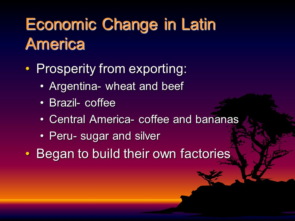 Economic Change in Latin America Prosperity from exporting:Prosperity from exporting: Argentina- wheat and beefArgentina- wheat and beef Brazil- coffeeBrazil- coffee Central America- coffee and bananasCentral America- coffee and bananas Peru- sugar and silverPeru- sugar and silver Began to build their own factoriesBegan to build their own factories