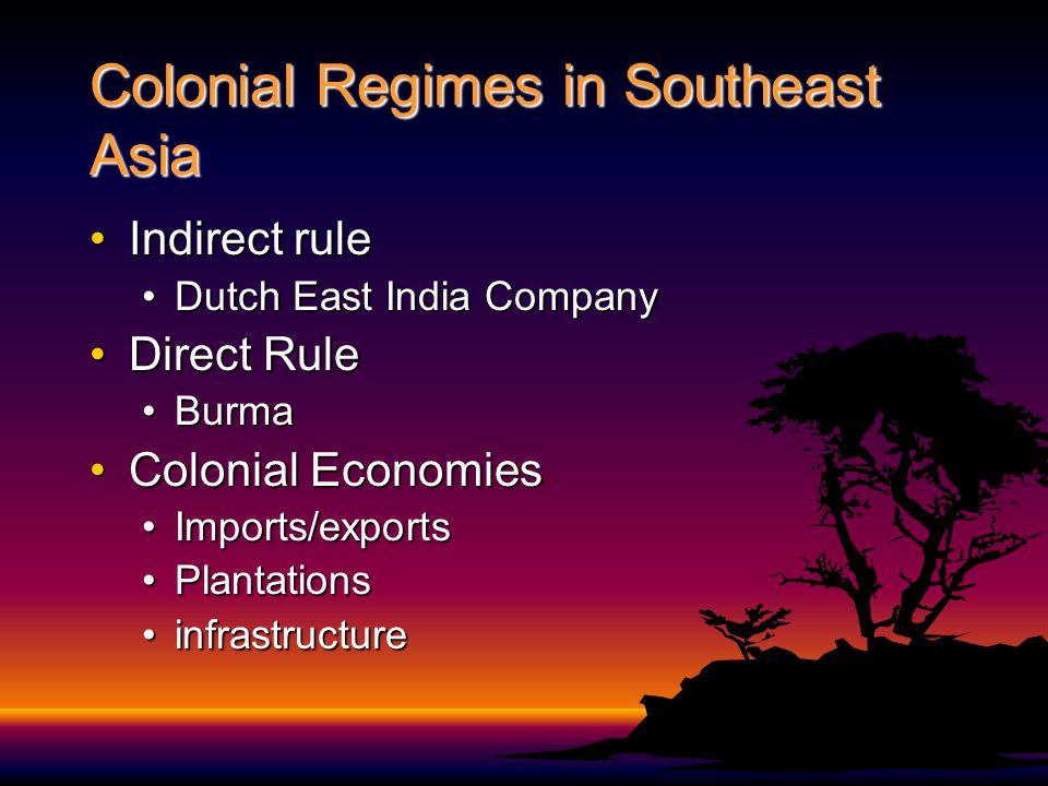 Colonial Regimes in Southeast Asia Indirect ruleIndirect rule Dutch East India CompanyDutch East India Company Direct RuleDirect Rule BurmaBurma Colonial EconomiesColonial Economies Imports/exportsImports/exports PlantationsPlantations infrastructureinfrastructure