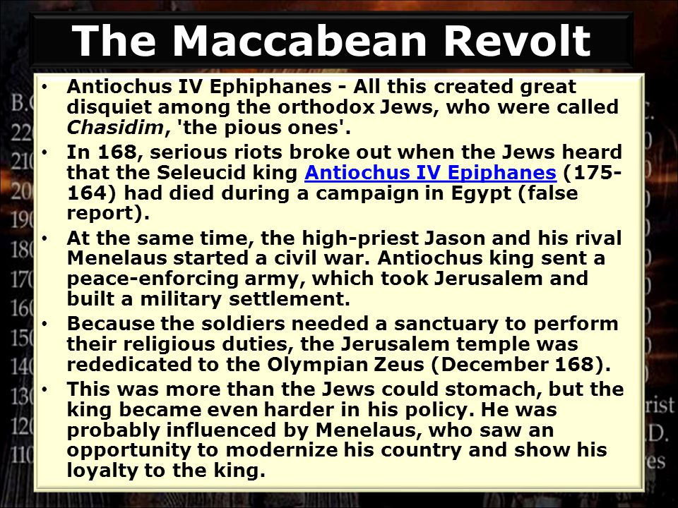 Antiochus IV Ephiphanes - All this created great disquiet among the orthodox Jews, who were called Chasidim, 'the pious ones'. In 168, serious riots b