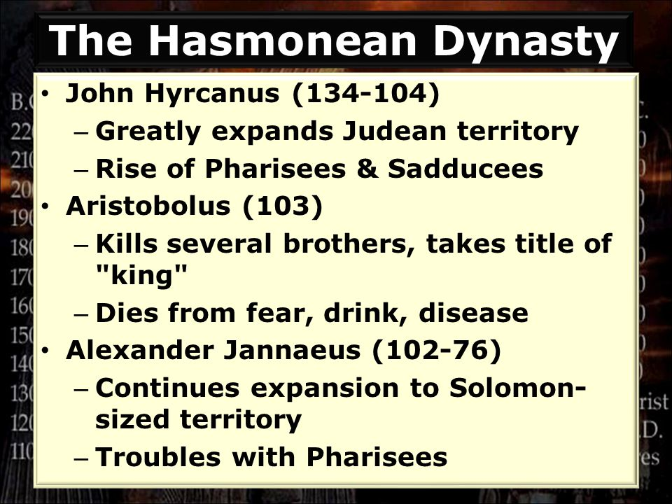 The Hasmonean Dynasty John Hyrcanus (134-104) – Greatly expands Judean territory – Rise of Pharisees & Sadducees Aristobolus (103) – Kills several brothers, takes title of king – Dies from fear, drink, disease Alexander Jannaeus (102-76) – Continues expansion to Solomon- sized territory – Troubles with Pharisees