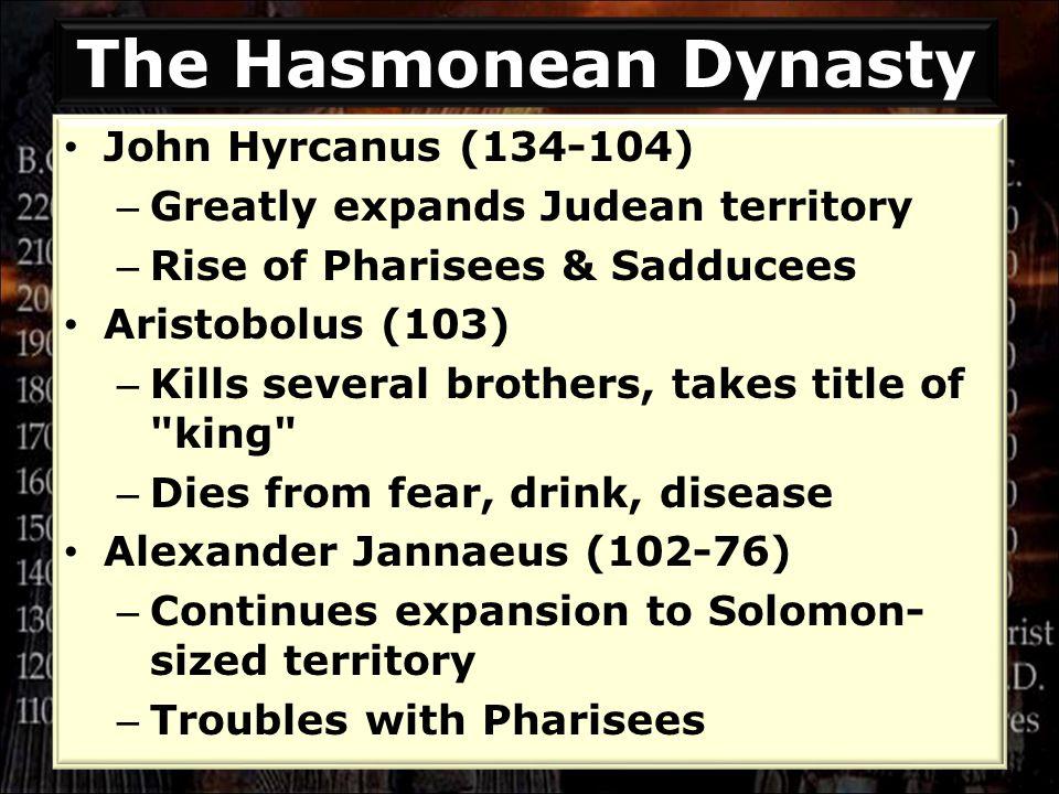 The Hasmonean Dynasty John Hyrcanus (134-104) – Greatly expands Judean territory – Rise of Pharisees & Sadducees Aristobolus (103) – Kills several bro