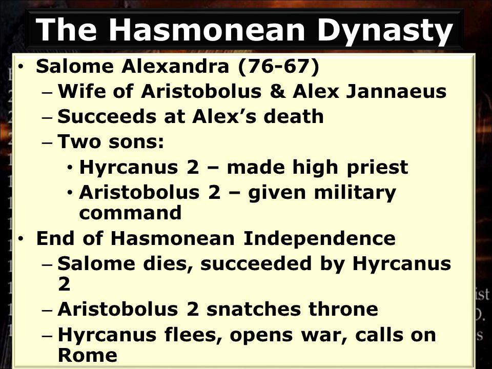 Salome Alexandra (76-67) – Wife of Aristobolus & Alex Jannaeus – Succeeds at Alex's death – Two sons: Hyrcanus 2 – made high priest Aristobolus 2 – gi
