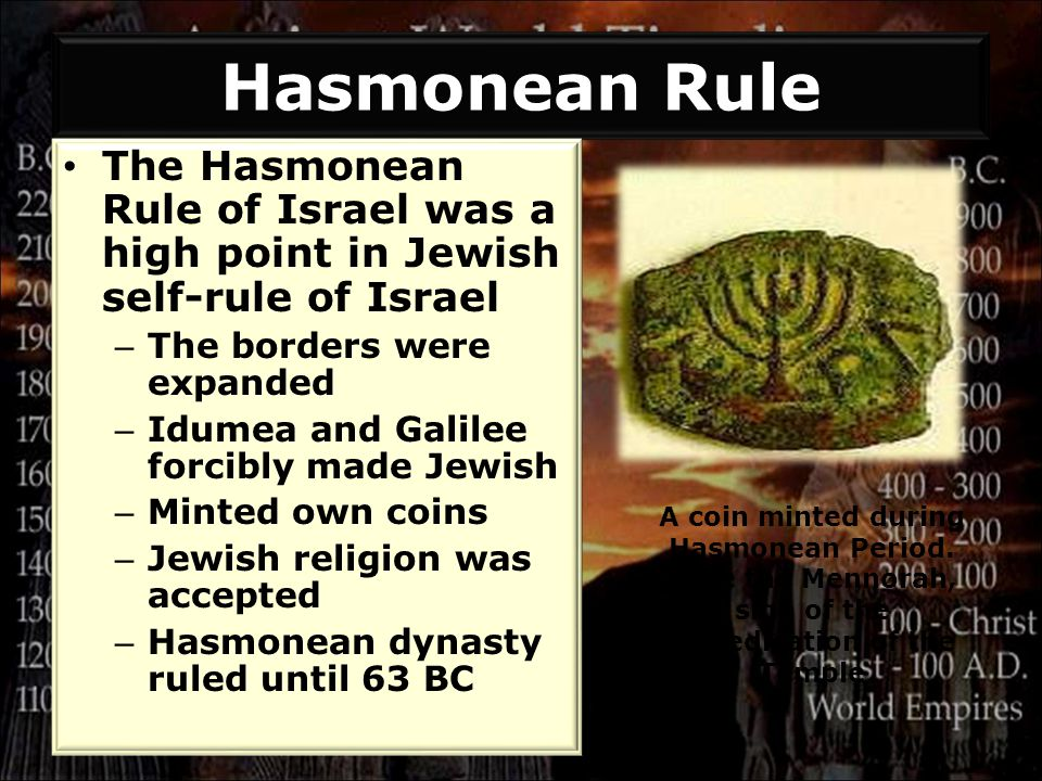 Hasmonean Rule The Hasmonean Rule of Israel was a high point in Jewish self-rule of Israel – The borders were expanded – Idumea and Galilee forcibly made Jewish – Minted own coins – Jewish religion was accepted – Hasmonean dynasty ruled until 63 BC A coin minted during Hasmonean Period.