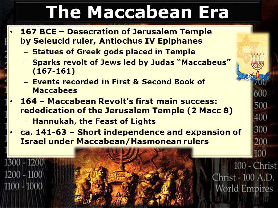 167 BCE – Desecration of Jerusalem Temple by Seleucid ruler, Antiochus IV Epiphanes – Statues of Greek gods placed in Temple – Sparks revolt of Jews l