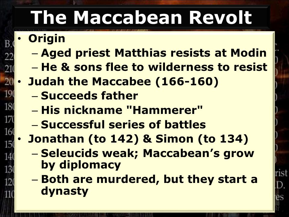 The Maccabean Revolt Origin – Aged priest Matthias resists at Modin – He & sons flee to wilderness to resist Judah the Maccabee (166-160) – Succeeds father – His nickname Hammerer – Successful series of battles Jonathan (to 142) & Simon (to 134) – Seleucids weak; Maccabean's grow by diplomacy – Both are murdered, but they start a dynasty