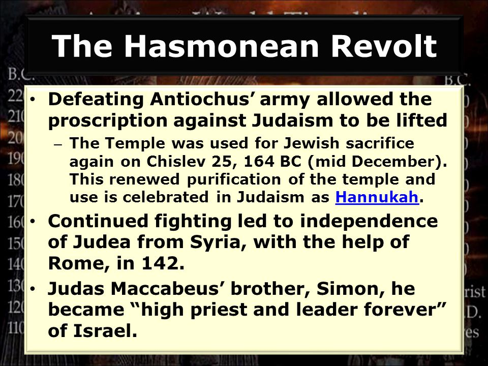 Defeating Antiochus' army allowed the proscription against Judaism to be lifted – The Temple was used for Jewish sacrifice again on Chislev 25, 164 BC