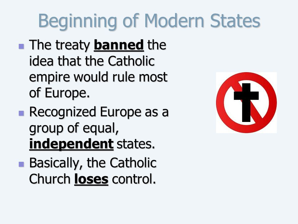 Beginning of Modern States The treaty banned the idea that the Catholic empire would rule most of Europe. The treaty banned the idea that the Catholic