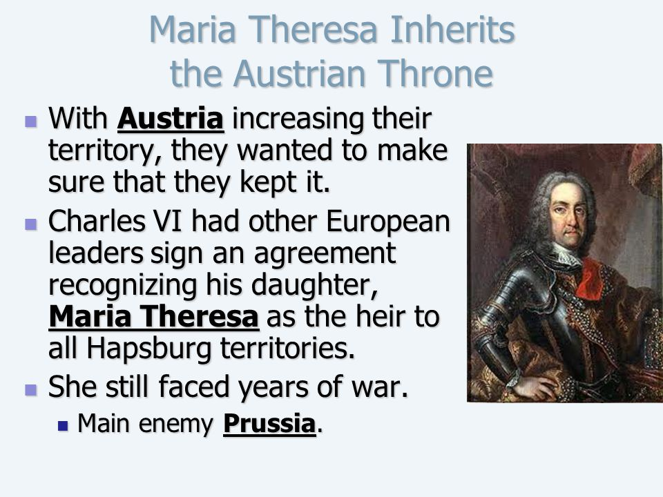 Maria Theresa Inherits the Austrian Throne With Austria increasing their territory, they wanted to make sure that they kept it. With Austria increasin