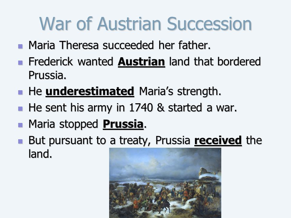 War of Austrian Succession Maria Theresa succeeded her father. Maria Theresa succeeded her father. Frederick wanted Austrian land that bordered Prussi