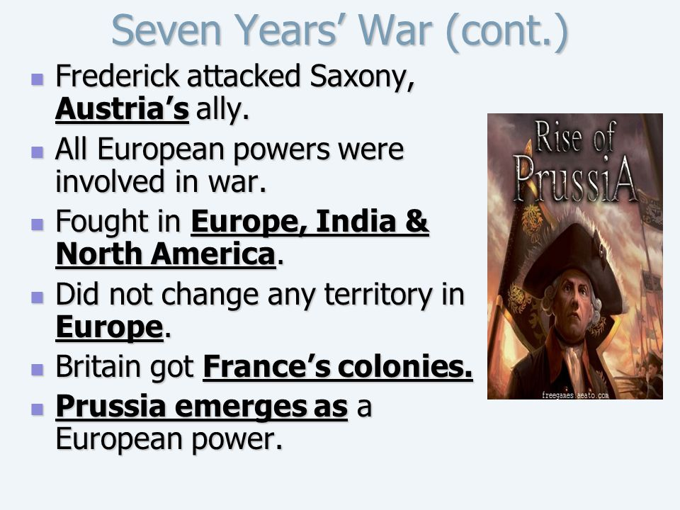 Seven Years' War (cont.) Frederick attacked Saxony, Austria's ally. Frederick attacked Saxony, Austria's ally. All European powers were involved in wa