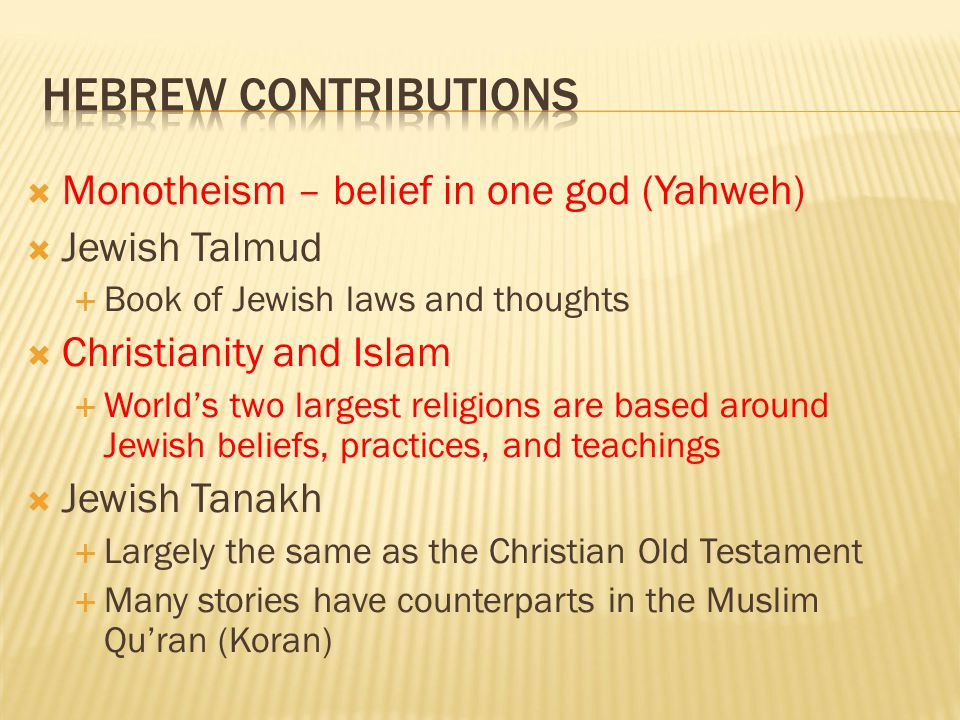  Monotheism – belief in one god (Yahweh)  Jewish Talmud  Book of Jewish laws and thoughts  Christianity and Islam  World's two largest religions
