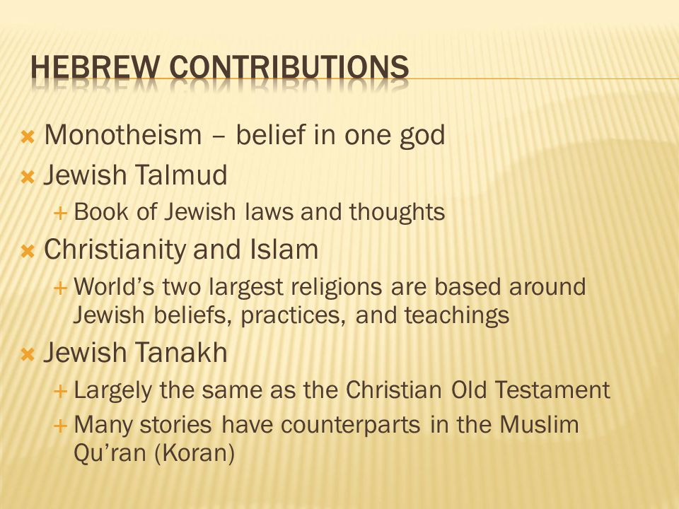  Monotheism – belief in one god  Jewish Talmud  Book of Jewish laws and thoughts  Christianity and Islam  World's two largest religions are based