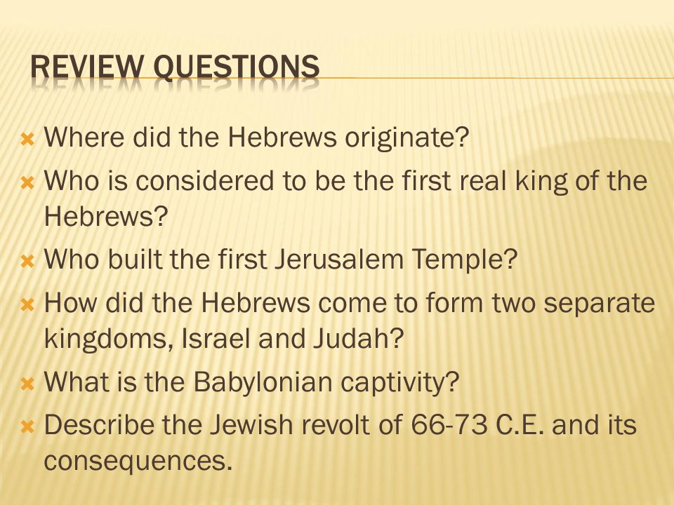  Where did the Hebrews originate?  Who is considered to be the first real king of the Hebrews?  Who built the first Jerusalem Temple?  How did the