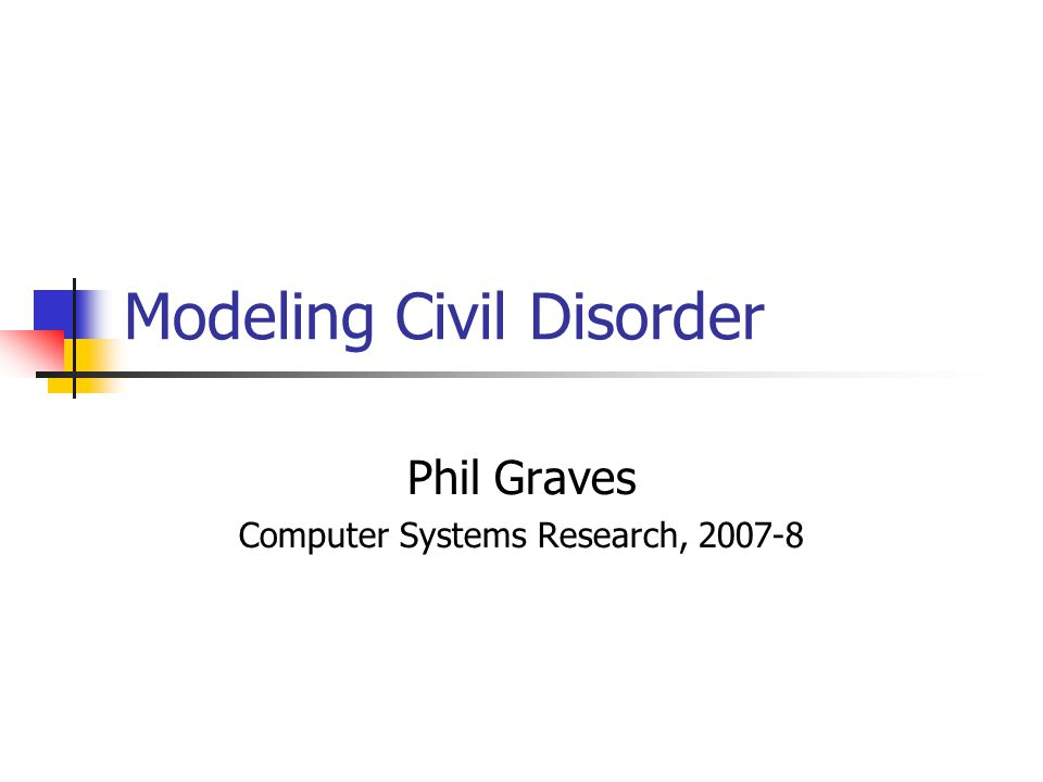 Modeling Civil Disorder Phil Graves Computer Systems Research, 2007-8