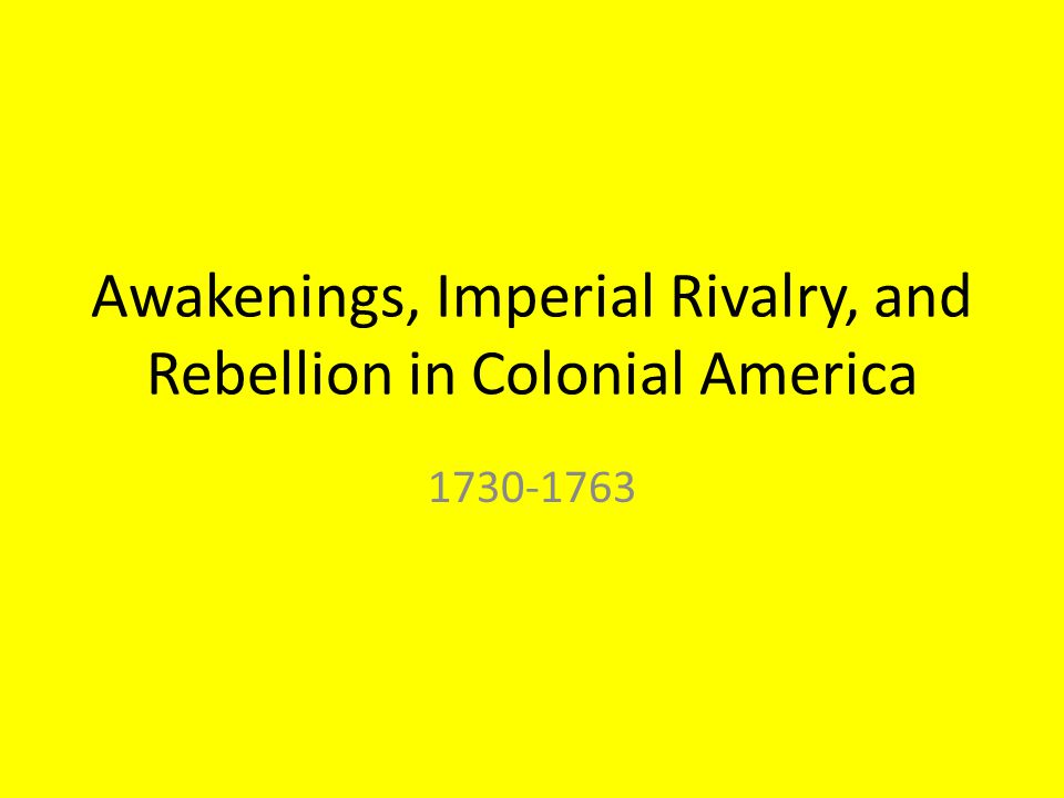 Awakenings, Imperial Rivalry, and Rebellion in Colonial America 1730-1763