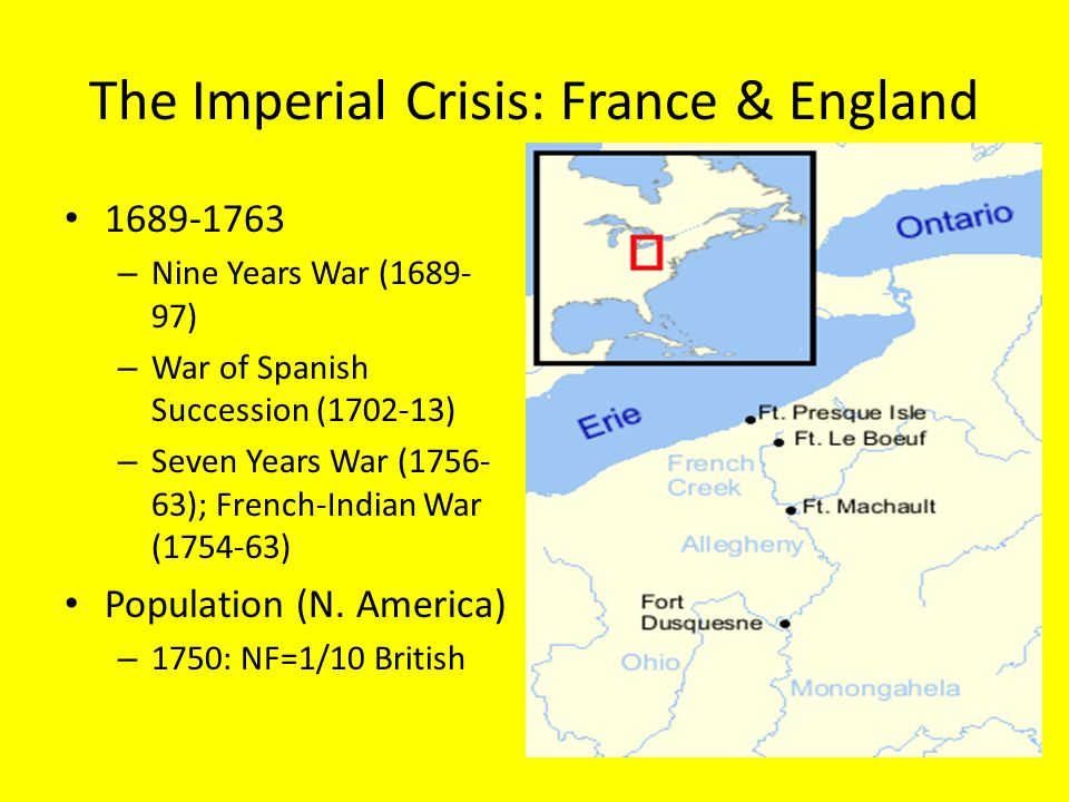 The Imperial Crisis: France & England 1689-1763 – Nine Years War (1689- 97) – War of Spanish Succession (1702-13) – Seven Years War (1756- 63); French-Indian War (1754-63) Population (N.