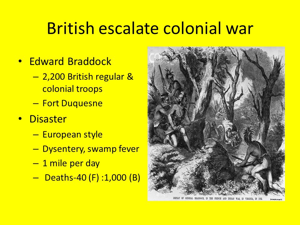 British escalate colonial war Edward Braddock – 2,200 British regular & colonial troops – Fort Duquesne Disaster – European style – Dysentery, swamp fever – 1 mile per day – Deaths-40 (F) :1,000 (B)
