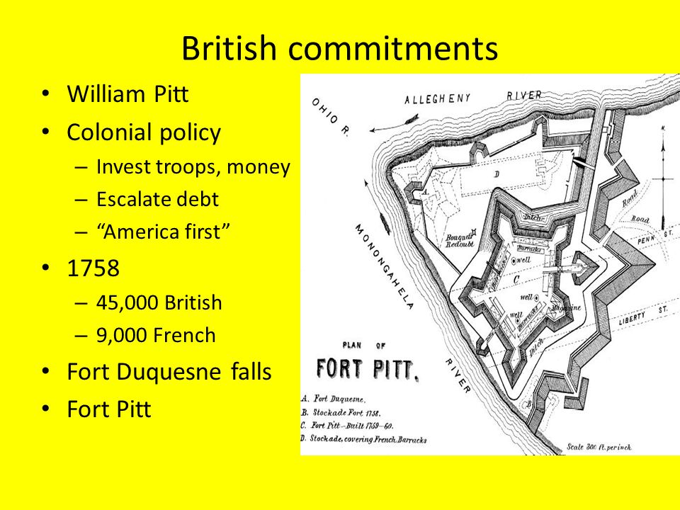British commitments William Pitt Colonial policy – Invest troops, money – Escalate debt – America first 1758 – 45,000 British – 9,000 French Fort Duquesne falls Fort Pitt