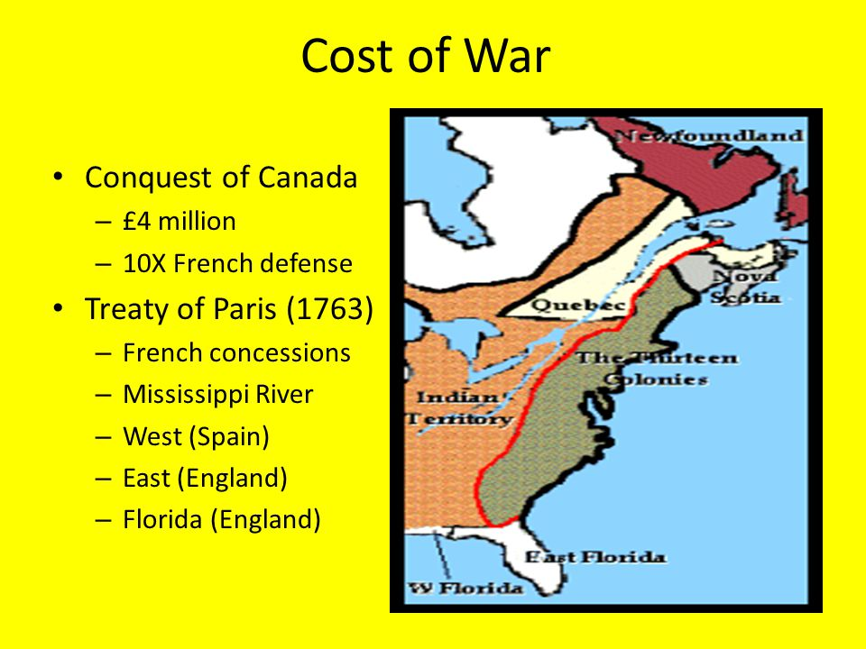 Cost of War Conquest of Canada – £4 million – 10X French defense Treaty of Paris (1763) – French concessions – Mississippi River – West (Spain) – East (England) – Florida (England)