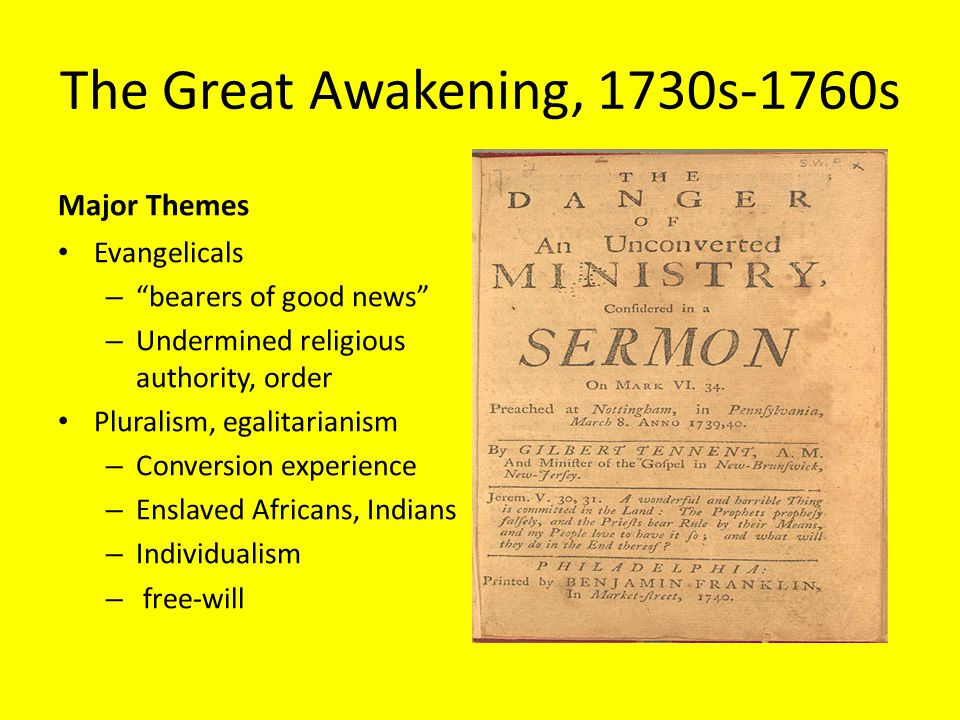 The Great Awakening, 1730s-1760s Major Themes Evangelicals – bearers of good news – Undermined religious authority, order Pluralism, egalitarianism – Conversion experience – Enslaved Africans, Indians – Individualism – free-will