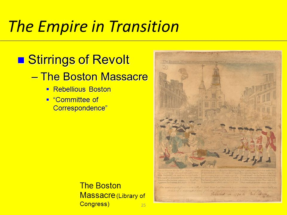The Empire in Transition Stirrings of Revolt Stirrings of Revolt –The Boston Massacre  Rebellious Boston  Committee of Correspondence The Boston Massacre (Library of Congress) 25