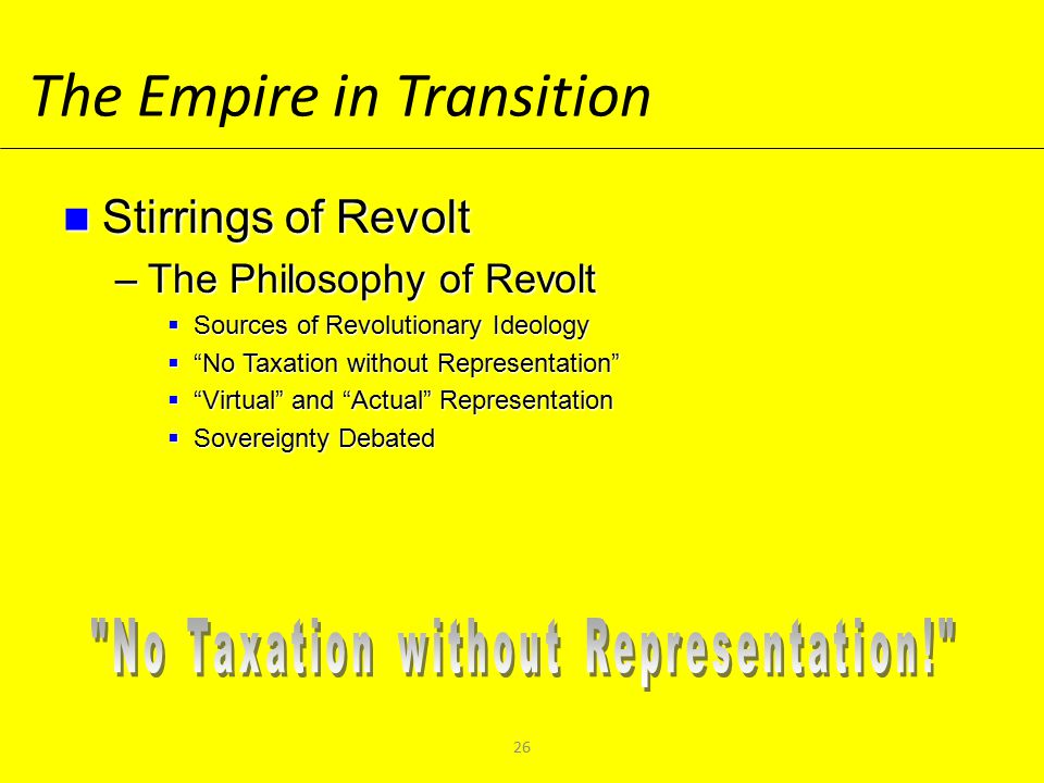 The Empire in Transition Stirrings of Revolt Stirrings of Revolt –The Philosophy of Revolt  Sources of Revolutionary Ideology  No Taxation without Representation  Virtual and Actual Representation  Sovereignty Debated 26