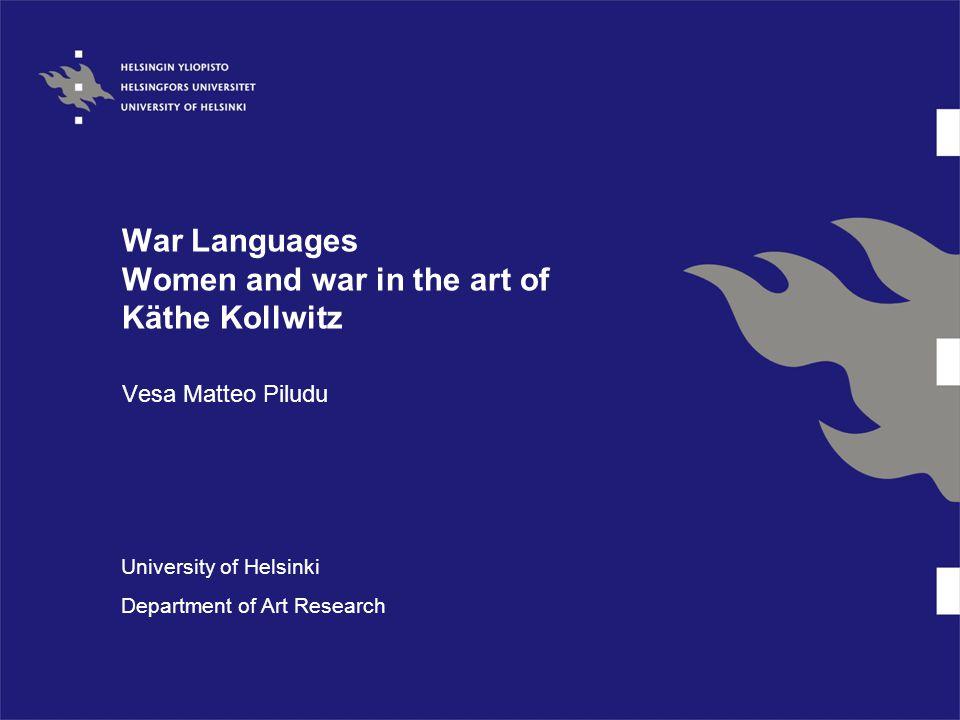 War Languages Women and war in the art of Käthe Kollwitz Vesa Matteo Piludu University of Helsinki Department of Art Research
