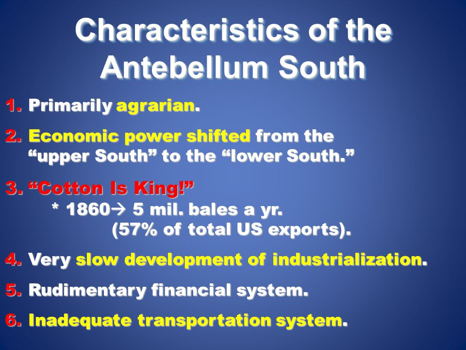 """Characteristics of the Antebellum South 1.Primarily agrarian. 2.Economic power shifted from the """"upper South"""" to the """"lower South."""" 3.""""Cotton Is King!"""