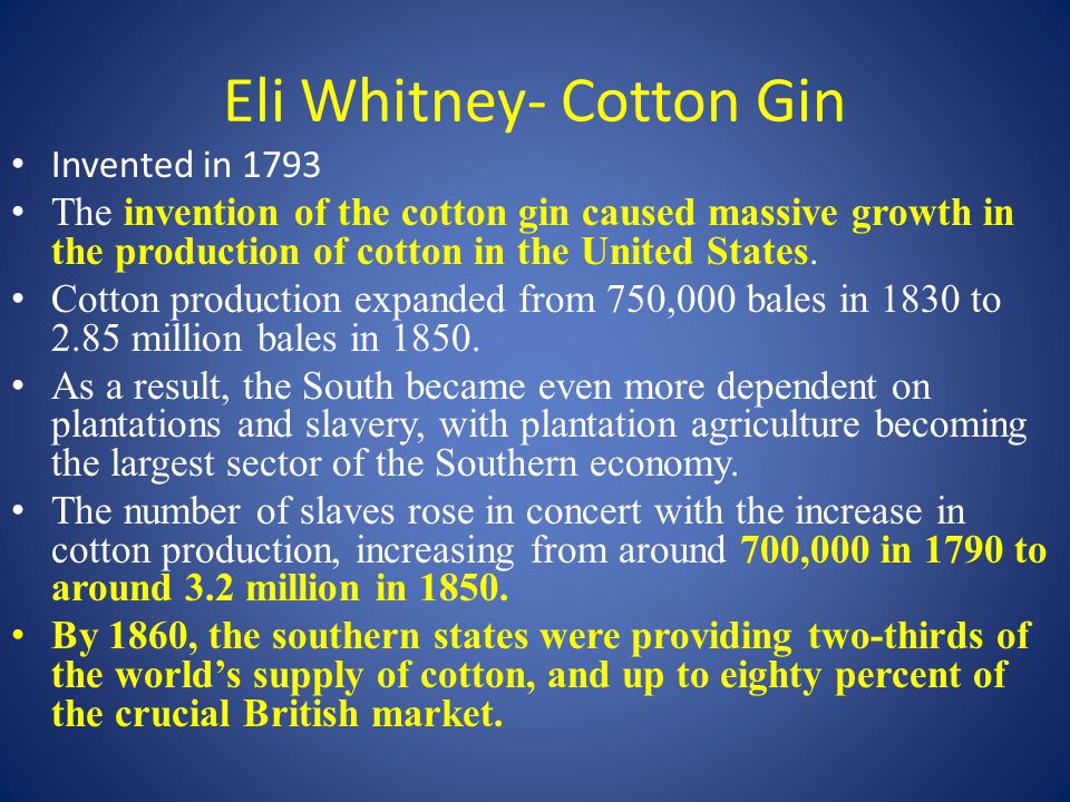 Eli Whitney- Cotton Gin Invented in 1793 The invention of the cotton gin caused massive growth in the production of cotton in the United States.