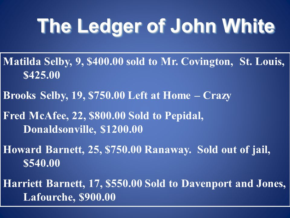 The Ledger of John White Matilda Selby, 9, $400.00 sold to Mr. Covington, St. Louis, $425.00 Brooks Selby, 19, $750.00 Left at Home – Crazy Fred McAfe