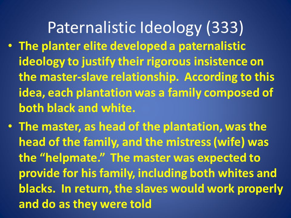 Paternalistic Ideology (333) The planter elite developed a paternalistic ideology to justify their rigorous insistence on the master-slave relationship.