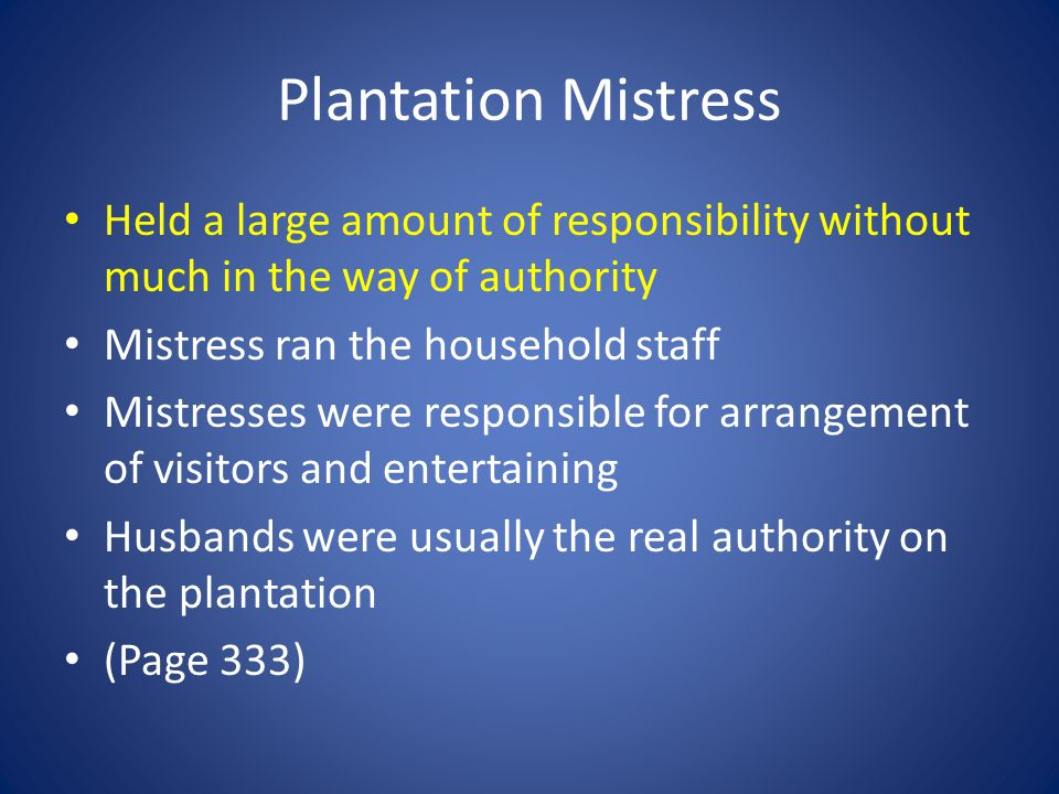 Plantation Mistress Held a large amount of responsibility without much in the way of authority Mistress ran the household staff Mistresses were responsible for arrangement of visitors and entertaining Husbands were usually the real authority on the plantation (Page 333)