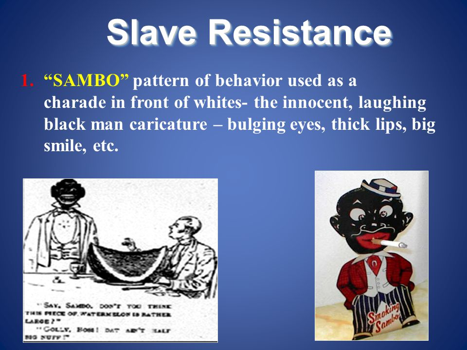 """Slave Resistance 1.""""SAMBO"""" pattern of behavior used as a charade in front of whites- the innocent, laughing black man caricature – bulging eyes, thick"""