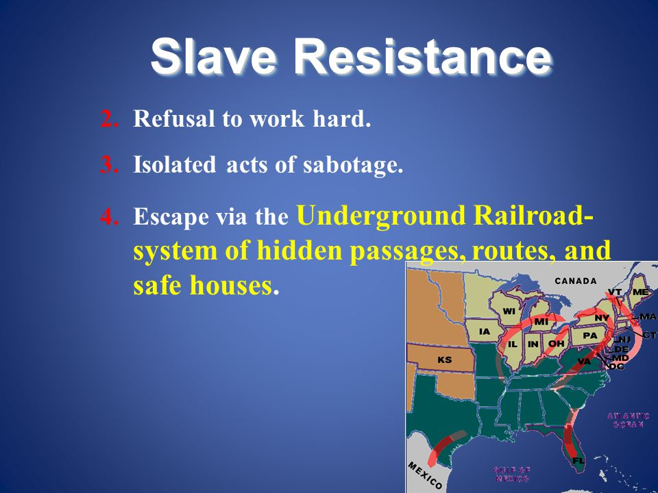 Slave Resistance 2.Refusal to work hard. 3.Isolated acts of sabotage. 4.Escape via the Underground Railroad- system of hidden passages, routes, and sa